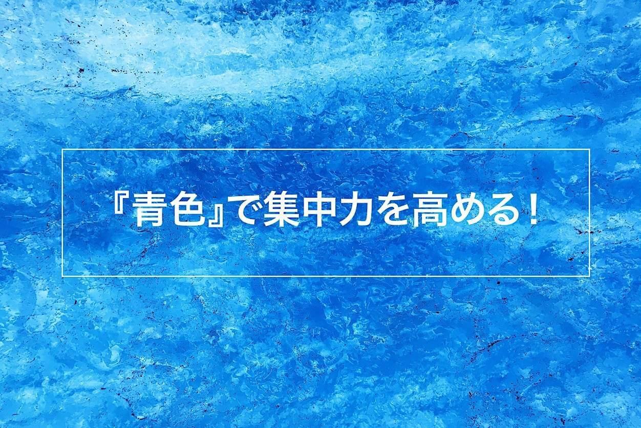 集中力を高める色は青色!仕事や学習環境に青色を取り入れてみよう